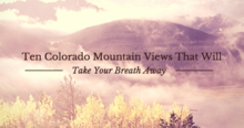Ten Colorado Mountain Views That Will Take Your Breath Away